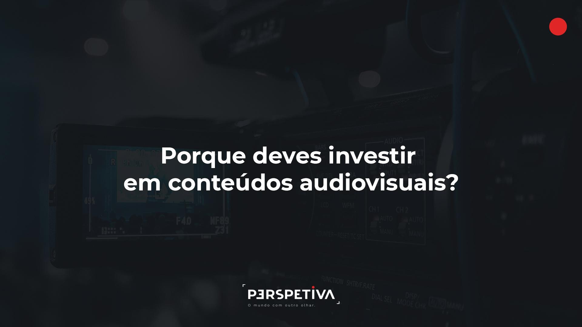 Porque deves investir em conteúdos audiovisuais?